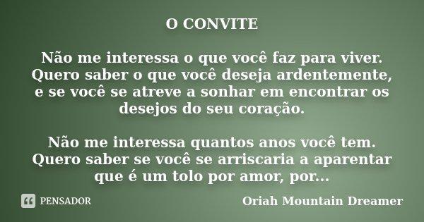 O CONVITE Não me interessa o que você faz para viver. Quero saber o que você deseja ardentemente, e se você se atreve a sonhar em encontrar os desejos do seu co... Frase de Oriah Mountain Dreamer.