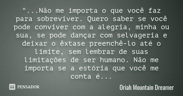 """""""...Não me importa o que você faz para sobreviver. Quero saber se você pode conviver com a alegria, minha ou sua, se pode dançar com selvageria e deixar o ... Frase de Oriah Mountain Dreamer."""