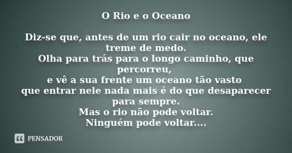 O Rio e o Oceano Diz-se que, antes de um rio cair no oceano, ele treme de medo. Olha para trás para o longo caminho, que percorreu, e vê a sua frente um oceano ... Frase de Desconhecido.
