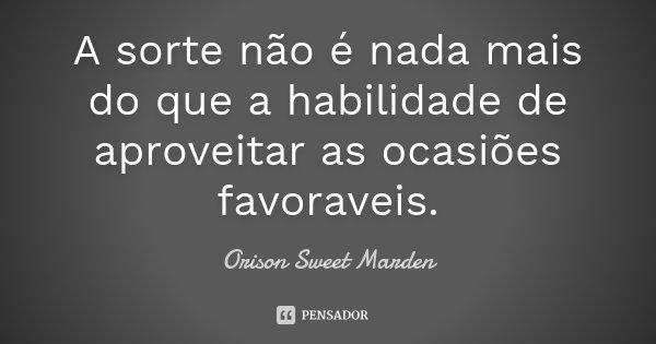 A sorte não é nada mais do que a habilidade de aproveitar as ocasiões favoraveis.... Frase de Orison Sweet Marden.