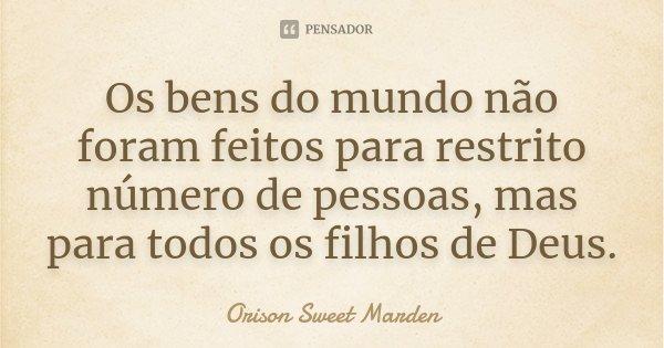 Os bens do mundo não foram feitos para restrito número de pessoas, mas para todos os filhos de Deus.... Frase de Orison Sweet Marden.