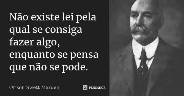 Não existe lei pela qual se consiga fazer algo, enquanto se pensa que não se pode.... Frase de Orison Swett Marden.