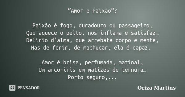 """""""Amor e Paixão""""? Paixão é fogo, duradouro ou passageiro, Que aquece o peito, nos inflama e satisfaz… Delírio d'alma, que arrebata corpo e mente, Mas de ferir, d... Frase de Oriza Martins."""