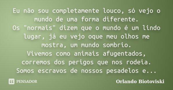 """Eu não sou completamente louco, só vejo o mundo de uma forma diferente. Os """"normais"""" dizem que o mundo é um lindo lugar, já eu vejo oque meu olhos me ... Frase de Orlando Biotoviski."""
