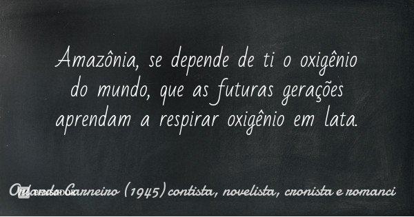 Amazônia, se depende de ti o oxigênio do mundo, que as futuras gerações aprendam a respirar oxigênio em lata.... Frase de Orlando Carneiro (1945) contista, novelista, cronista e romanci.