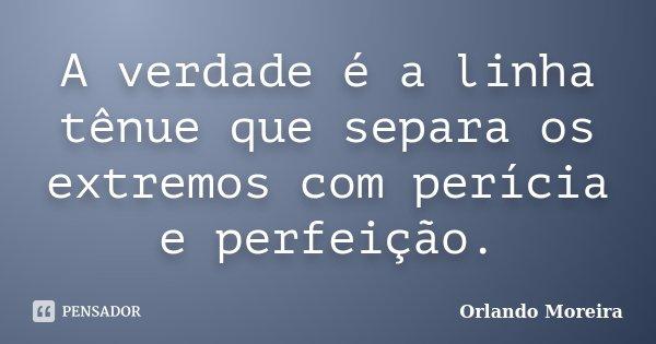 A verdade é a linha tênue que separa os extremos com perícia e perfeição.... Frase de Orlando Moreira.