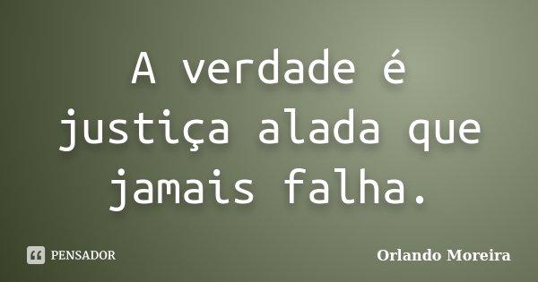 A verdade é justiça alada que jamais falha.... Frase de Orlando Moreira.