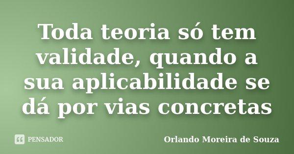 Toda teoria só tem validade, quando a sua aplicabilidade se dá por vias concretas... Frase de Orlando Moreira de Souza.