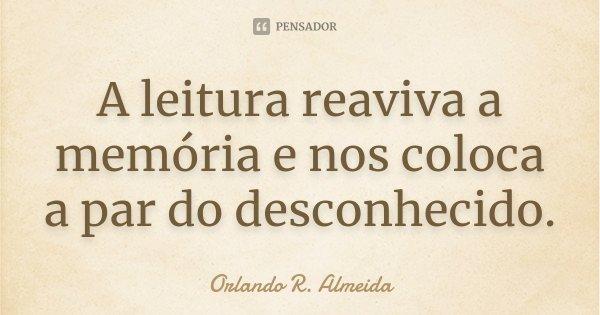 A leitura reaviva a memória e nos coloca a par do desconhecido.... Frase de Orlando R. Almeida.