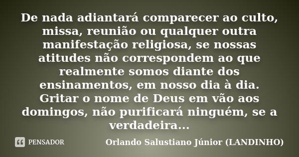 De nada adiantará comparecer ao culto, missa, reunião ou qualquer outra manifestação religiosa, se nossas atitudes não correspondem ao que realmente somos diant... Frase de Orlando Salustiano Júnior (LANDINHO).