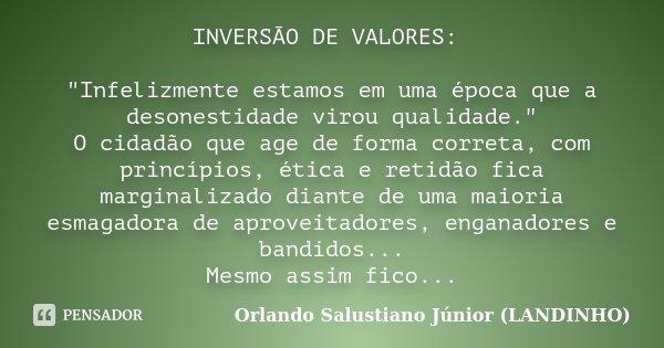 """INVERSÃO DE VALORES: """"Infelizmente estamos em uma época que a desonestidade virou qualidade."""" O cidadão que age de forma correta, com princípios, étic... Frase de Orlando Salustiano Júnior ( Landinho )."""