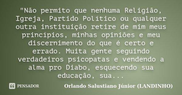 """""""Não permito que nenhuma Religião, Igreja, Partido Político ou qualquer outra instituição retire de mim meus princípios, minhas opiniões e meu discerniment... Frase de Orlando Salustiano Júnior ( Landinho )."""