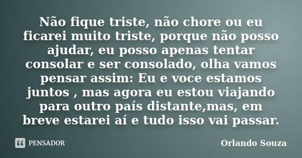 Não fique triste, não chore ou eu ficarei muito triste, porque não posso ajudar, eu posso apenas tentar consolar e ser consolado, olha vamos pensar assim: Eu e ... Frase de Orlando Souza.