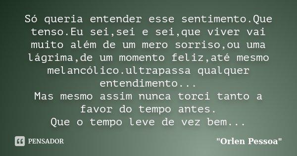 Só queria entender esse sentimento.Que tenso.Eu sei,sei e sei,que viver vai muito além de um mero sorriso,ou uma lágrima,de um momento feliz,até mesmo melancóli... Frase de Orlen Pessoa.