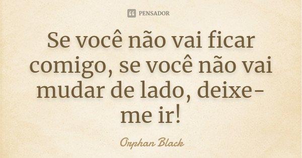 Se você não vai ficar comigo, se você não vai mudar de lado, deixe-me ir!... Frase de Orphan Black.