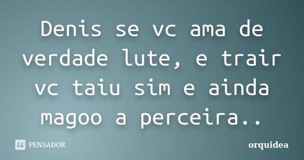 Denis Se Vc Ama De Verdade Lute E Trair Orquidea