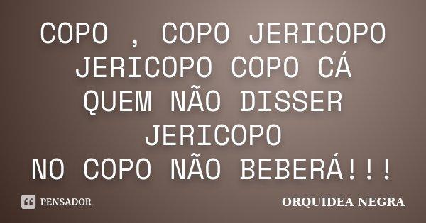 COPO , COPO JERICOPO JERICOPO COPO CÁ QUEM NÃO DISSER JERICOPO NO COPO NÃO BEBERÁ!!!... Frase de ORQUIDEA NEGRA.