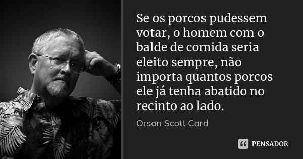 Se os porcos pudessem votar, o homem com o balde de comida seria eleito sempre, não importa quantos porcos ele já tenha abatido no recinto ao lado.... Frase de Orson Scott Card.