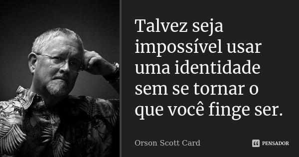 Talvez seja impossível usar uma identidade sem se tornar o que você finge ser.... Frase de Orson Scott Card.