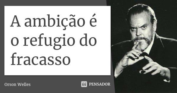 A ambição é o refugio do fracasso... Frase de Orson Welles.