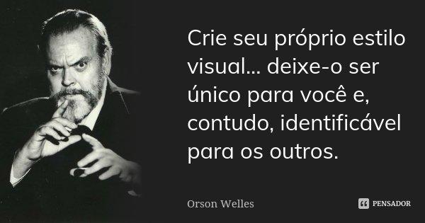 Crie seu próprio estilo visual... deixe-o ser único para você e, contudo, identificável para os outros.... Frase de Orson Welles.