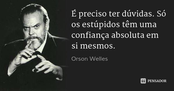 É preciso ter dúvidas. Só os estúpidos têm uma confiança absoluta em si mesmos.... Frase de Orson Welles.