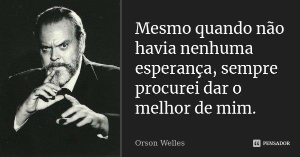 Mesmo quando não havia nenhuma esperança, sempre procurei dar o melhor de mim.... Frase de Orson Welles.