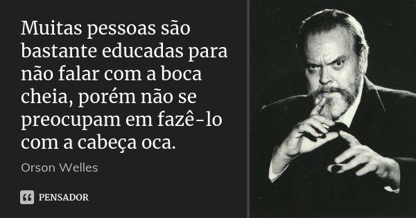 Muitas pessoas são bastante educadas para não falar com a boca cheia, porém não se preocupam em fazê-lo com a cabeça oca.... Frase de Orson Welles.