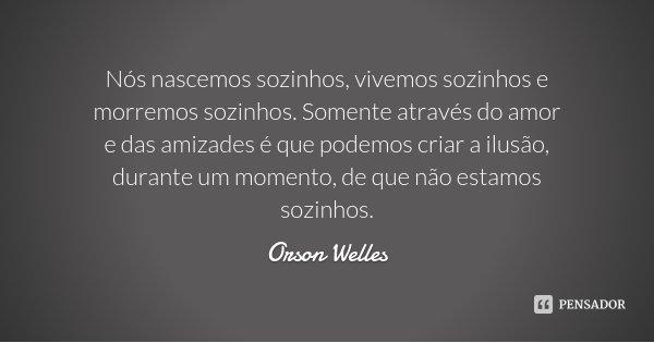 Nós nascemos sozinhos, vivemos sozinhos e morremos sozinhos. Somente através do amor e das amizades é que podemos criar a ilusão, durante um momento, de que não... Frase de Orson Welles.