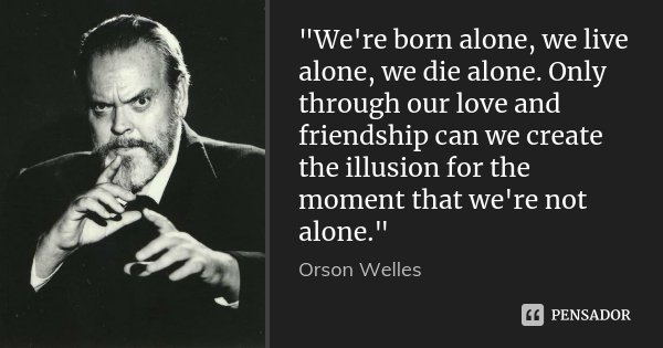 """We're born alone, we live alone, we die alone. Only through our love and friendship can we create the illusion for the moment that we're not alone.""... Frase de Orson Welles."