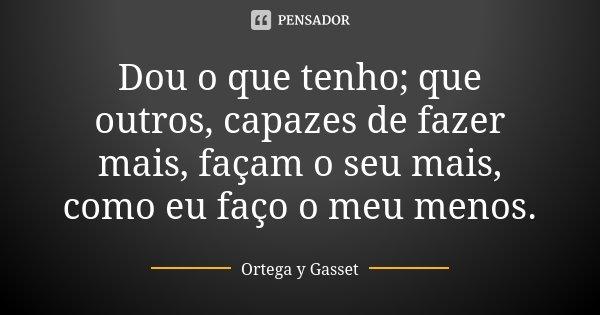 Dou o que tenho; que outros, capazes de fazer mais, façam o seu mais, como eu faço o meu menos.... Frase de Ortega y Gasset.
