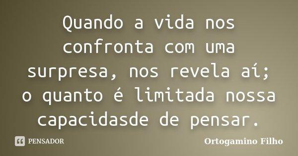 Quando a vida nos confronta com uma surpresa, nos revela aí; o quanto é limitada nossa capacidasde de pensar.... Frase de Ortogamino Filho.