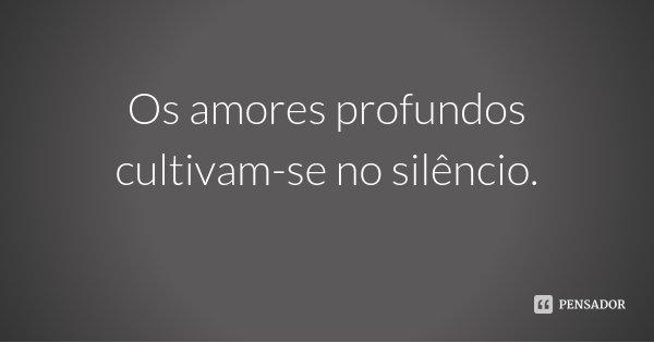 Os amores profundos cultivam-se no silêncio.... Frase de Desconhecido.