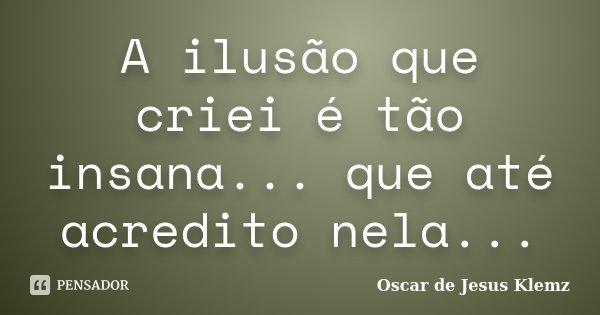 A ilusão que criei é tão insana... que até acredito nela...... Frase de Oscar de Jesus Klemz.