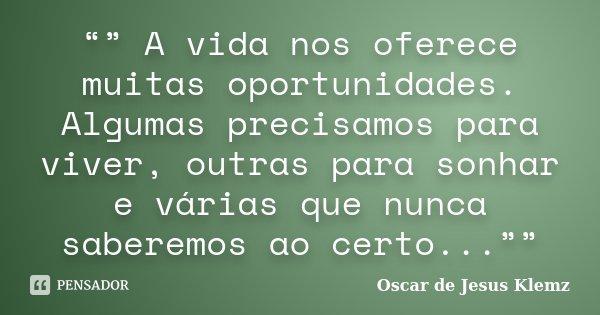 """"""""""" A vida nos oferece muitas oportunidades. Algumas precisamos para viver, outras para sonhar e várias que nunca saberemos ao certo...""""""""... Frase de Oscar de Jesus Klemz."""
