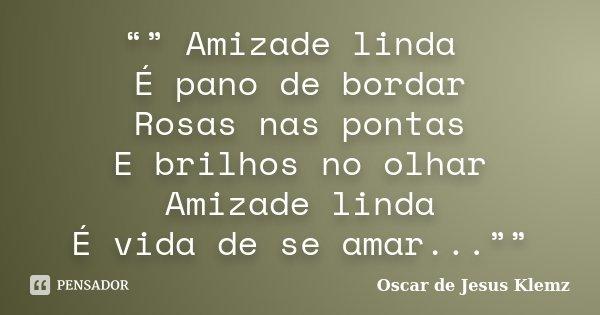 """"""""""" Amizade linda É pano de bordar Rosas nas pontas E brilhos no olhar Amizade linda É vida de se amar...""""""""... Frase de Oscar de Jesus Klemz."""
