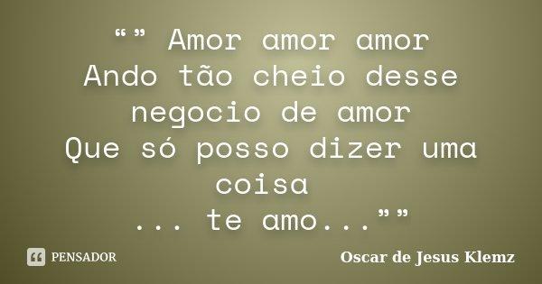 """"""""""" Amor amor amor Ando tão cheio desse negocio de amor Que só posso dizer uma coisa ... te amo...""""""""... Frase de Oscar de Jesus Klemz."""