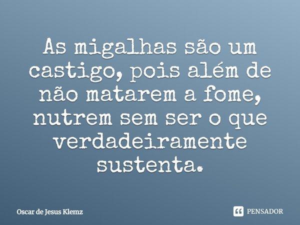 """"""" As migalhas são um castigo, pois além de não matarem a fome, nutrem sem ser o que verdadeiramente sustenta"""" Oscar.... Frase de Oscar de Jesus Klemz."""