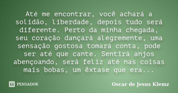 Até me encontrar, você achará a solidão, liberdade, depois tudo será diferente. Perto da minha chegada, seu coração dançará alegremente, uma sensação gostosa to... Frase de Oscar de Jesus Klemz.