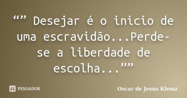""""""""""" Desejar é o inicio de uma escravidão...Perde-se a liberdade de escolha...""""""""... Frase de Oscar de Jesus Klemz."""