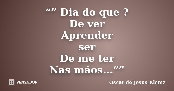 """"""""""" Dia do que ? De ver Aprender ser De me ter Nas mãos...""""""""... Frase de Oscar de Jesus Klemz."""