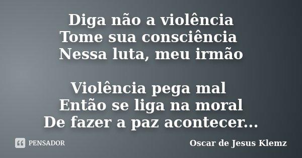""""""""""" Diga não a violência Tome sua consciência Nessa luta meu irmão Violência pega mal Então se liga na moral De fazer a paz acontecer...""""""""... Frase de Oscar de Jesus Klemz."""