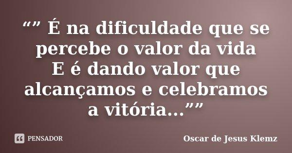""""""""""" É na dificuldade que se percebe o valor da vida E é dando valor que alcançamos e celebramos a vitória...""""""""... Frase de Oscar de Jesus Klemz."""