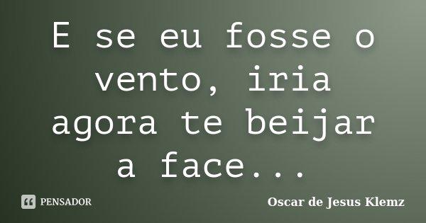 E se eu fosse o vento, iria agora te beijar a face...... Frase de Oscar de Jesus Klemz.