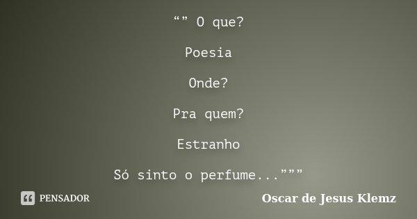 """"""""""" O que? Poesia Onde? Pra quem? Estranho Só sinto o perfume...""""""""""""... Frase de Oscar de Jesus Klemz."""