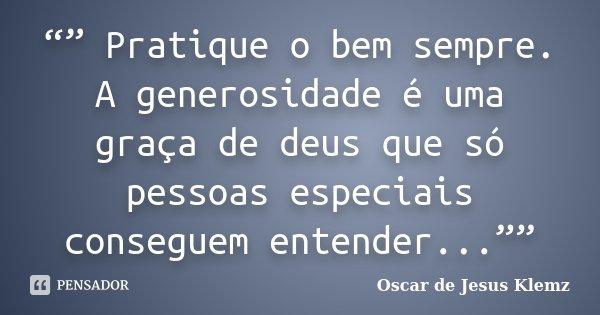 """"""""""" Pratique o bem sempre. A generosidade é uma graça de deus que só pessoas especiais conseguem entender...""""""""... Frase de Oscar de Jesus Klemz."""