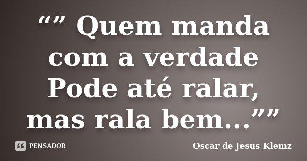 """"""""""" Quem manda com a verdade Pode até ralar, mas rala bem...""""""""... Frase de Oscar de Jesus Klemz."""