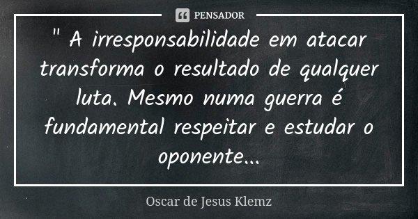 """"""" A irresponsabilidade em atacar transforma o resultado de qualquer luta. Mesmo numa guerra é fundamental respeitar e estudar o oponente...... Frase de Oscar de Jesus Klemz."""
