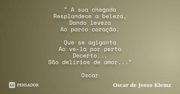 """"""" A sua chegada Resplandece a beleza, Dando leveza Ao parco coração. Que se agiganta Ao ve-la por perto Decerto... São delírios de amor..."""" Oscar... Frase de Oscar de Jesus Klemz."""