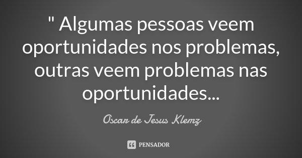 """"""" Algumas pessoas veem oportunidades nos problemas, outras veem problemas nas oportunidades...... Frase de Oscar de Jesus Klemz."""